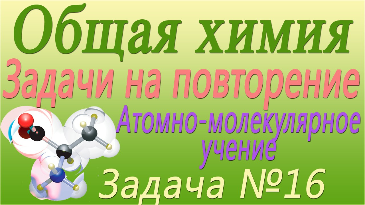 Решение задачи №16 по теме Атомно-молекулярное учение (видео)