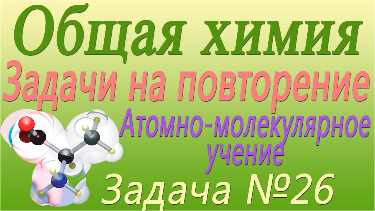 Решение задачи №26 по теме Атомно-молекулярное учение (видео)