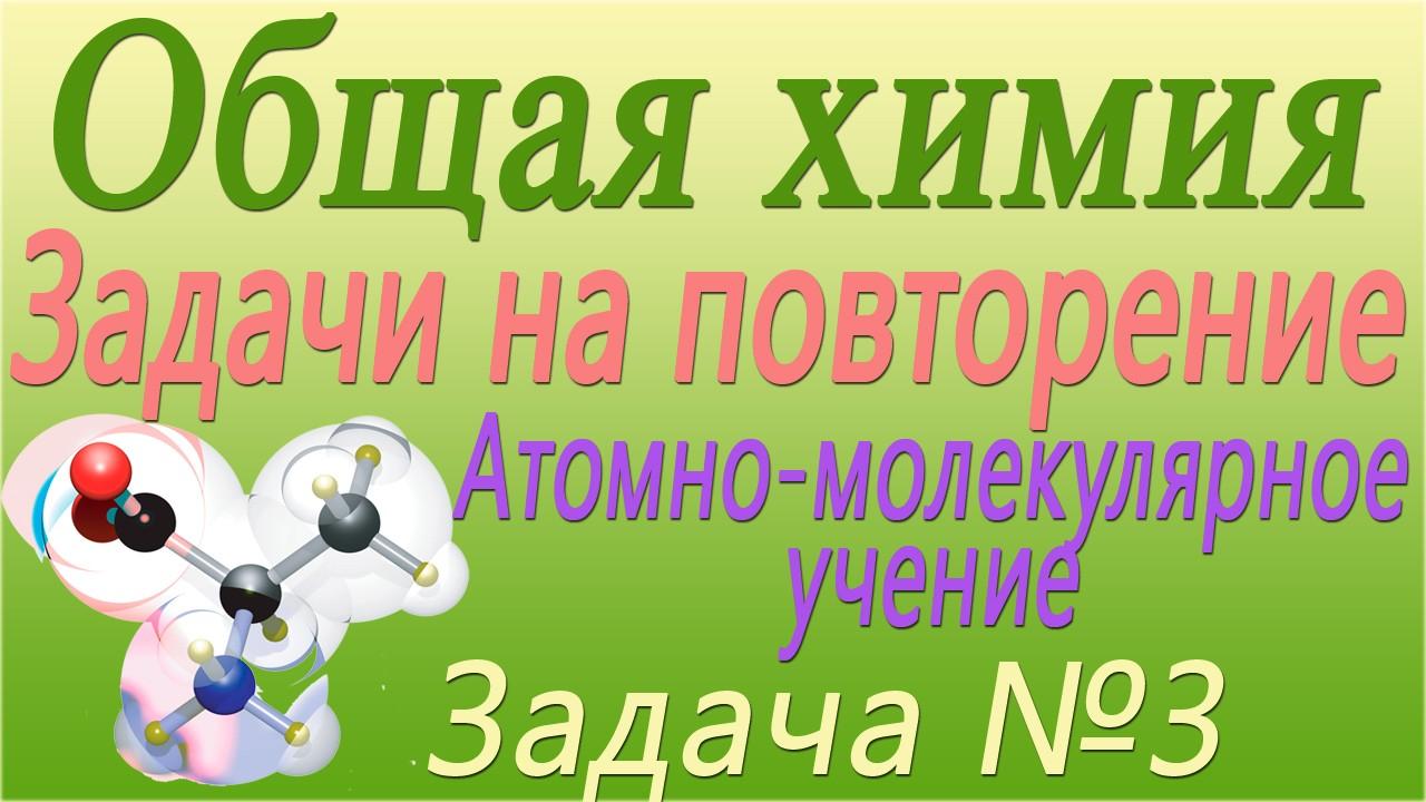 Решение задачи №3 по теме Атомно-молекулярное учение (видео)