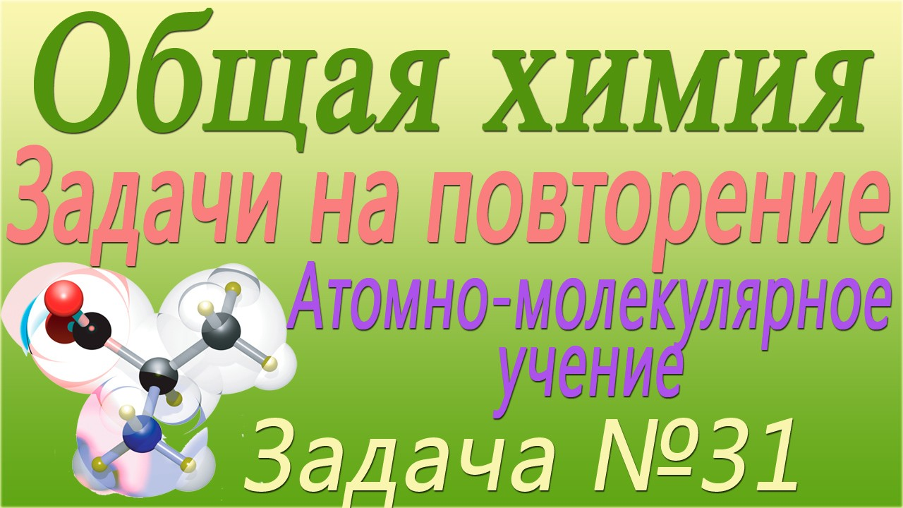 Решение задачи №31 по теме Атомно-молекулярное учение (видео)