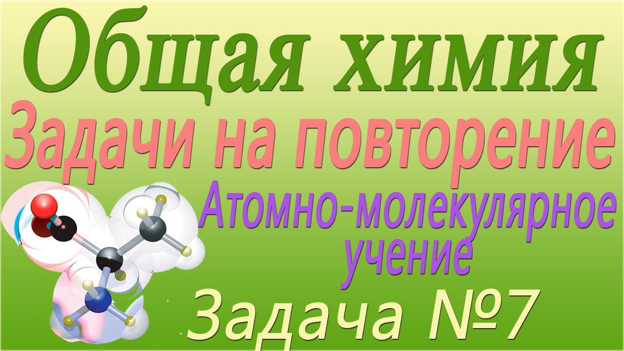 Решение задачи №7 по теме Атомно-молекулярное учение (видео)