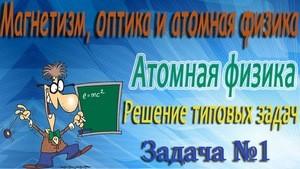 Решение задачи №1 по атомной физике (видео)