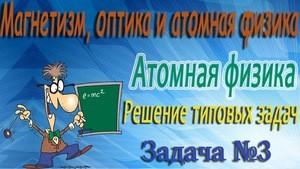 Решение задачи №3 по атомной физике (видео)