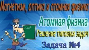Решение задачи №4 по атомной физике (видео)