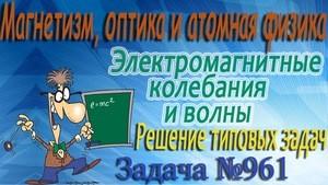 Решение задачи №961 из сборника задач по физике Бендрикова Г.А. (видео)